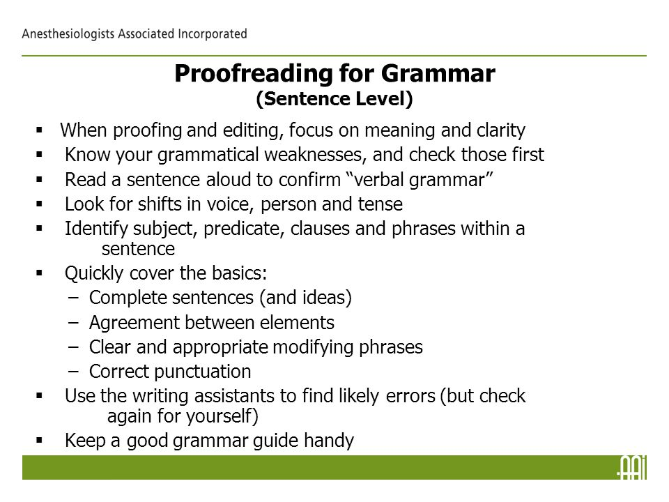 Proofreading for Grammar (Sentence Level)  When proofing and editing, focus on meaning and clarity   Know your grammatical weaknesses, and check those first   Read a sentence aloud to confirm verbal grammar   Look for shifts in voice, person and tense   Identify subject, predicate, clauses and phrases within a sentence   Quickly cover the basics: –Complete sentences (and ideas) –Agreement between elements –Clear and appropriate modifying phrases –Correct punctuation   Use the writing assistants to find likely errors (but check again for yourself)   Keep a good grammar guide handy