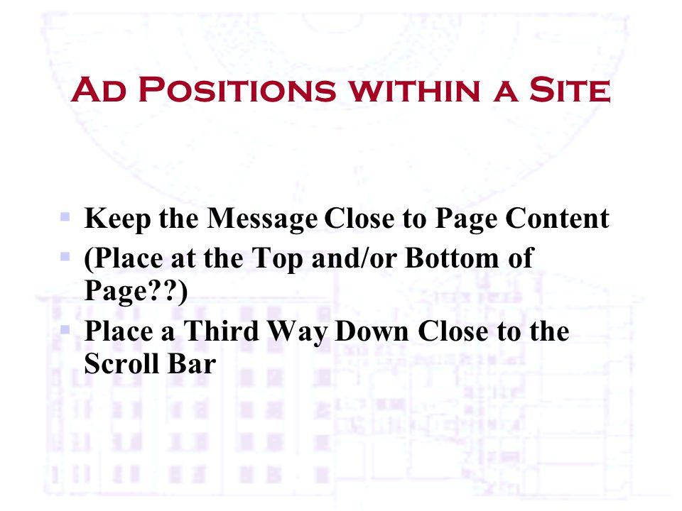 Ad Positions within a Site  Keep the Message Close to Page Content  (Place at the Top and/or Bottom of Page )  Place a Third Way Down Close to the Scroll Bar