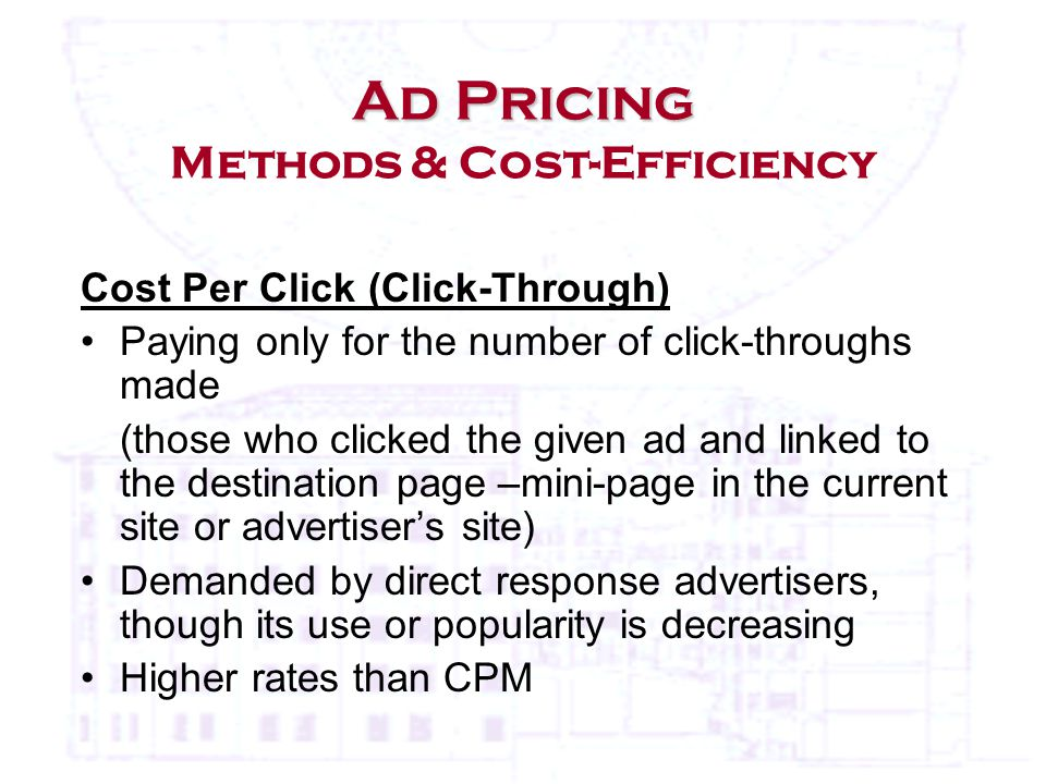 Cost Per Click (Click-Through) Paying only for the number of click-throughs made (those who clicked the given ad and linked to the destination page –mini-page in the current site or advertiser's site) Demanded by direct response advertisers, though its use or popularity is decreasing Higher rates than CPM Ad Pricing Ad Pricing Methods & Cost-Efficiency