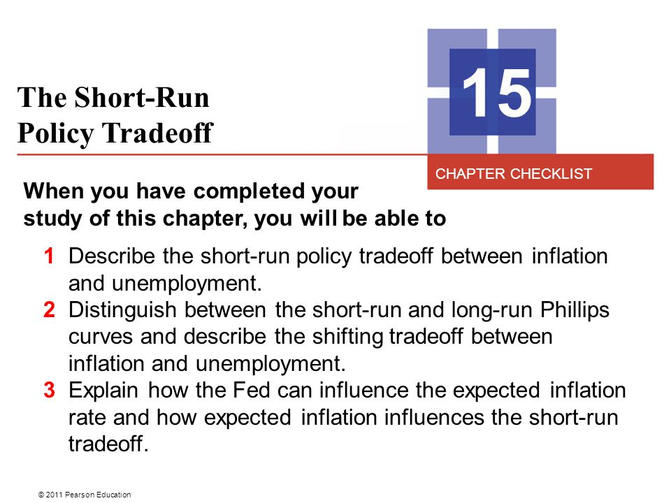 © 2011 Pearson Education The Short-Run Policy Tradeoff 15 When you have completed your study of this chapter, you will be able to 1 Describe the short-run policy tradeoff between inflation and unemployment.