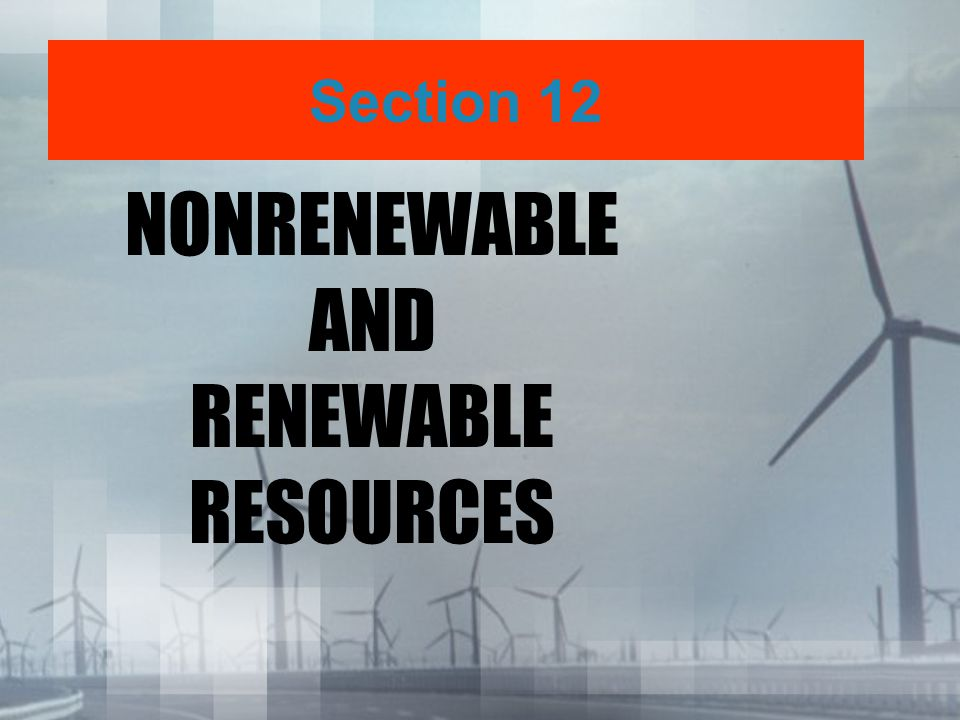 NONRENEWABLE AND RENEWABLE RESOURCES Section 12
