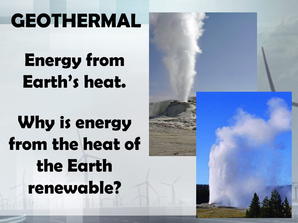 GEOTHERMAL Energy from Earth's heat. Why is energy from the heat of the Earth renewable