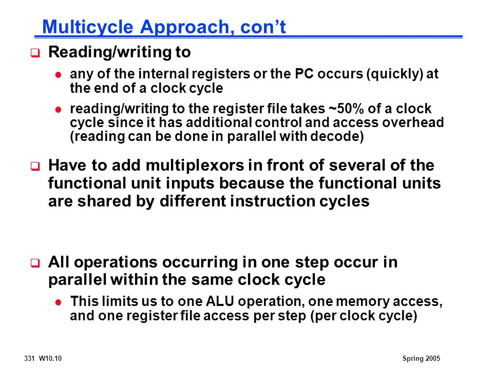 331 W10.10Spring 2005  Reading/writing to l any of the internal registers or the PC occurs (quickly) at the end of a clock cycle l reading/writing to the register file takes ~50% of a clock cycle since it has additional control and access overhead (reading can be done in parallel with decode)  Have to add multiplexors in front of several of the functional unit inputs because the functional units are shared by different instruction cycles  All operations occurring in one step occur in parallel within the same clock cycle l This limits us to one ALU operation, one memory access, and one register file access per step (per clock cycle) Multicycle Approach, con't