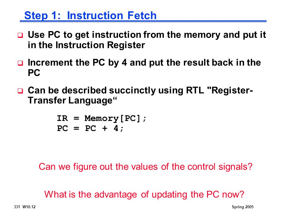 331 W10.12Spring 2005  Use PC to get instruction from the memory and put it in the Instruction Register  Increment the PC by 4 and put the result back in the PC  Can be described succinctly using RTL Register- Transfer Language IR = Memory[PC]; PC = PC + 4; Can we figure out the values of the control signals.