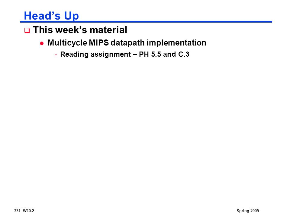 331 W10.2Spring 2005 Head's Up  This week's material l Multicycle MIPS datapath implementation -Reading assignment – PH 5.5 and C.3