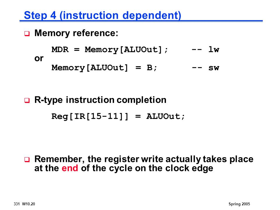 331 W10.20Spring 2005  Memory reference: MDR = Memory[ALUOut]; -- lw or Memory[ALUOut] = B; -- sw  R-type instruction completion Reg[IR[15-11]] = ALUOut;  Remember, the register write actually takes place at the end of the cycle on the clock edge Step 4 (instruction dependent)