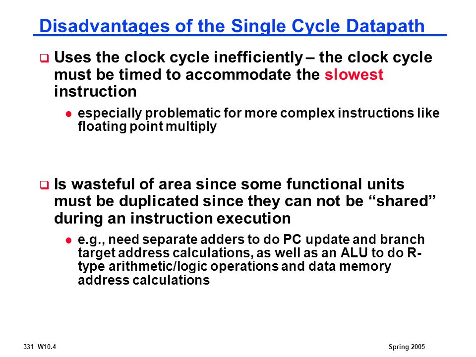 331 W10.4Spring 2005 Disadvantages of the Single Cycle Datapath  Uses the clock cycle inefficiently – the clock cycle must be timed to accommodate the slowest instruction l especially problematic for more complex instructions like floating point multiply  Is wasteful of area since some functional units must be duplicated since they can not be shared during an instruction execution l e.g., need separate adders to do PC update and branch target address calculations, as well as an ALU to do R- type arithmetic/logic operations and data memory address calculations