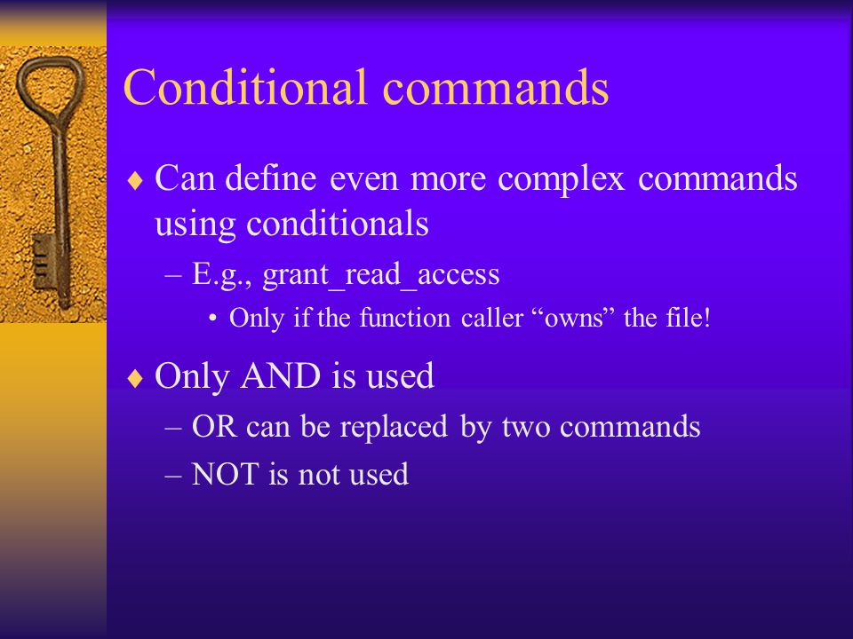 Conditional commands  Can define even more complex commands using conditionals –E.g., grant_read_access Only if the function caller owns the file.