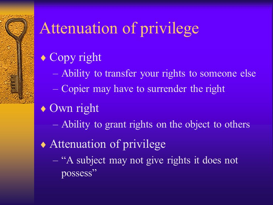 Attenuation of privilege  Copy right –Ability to transfer your rights to someone else –Copier may have to surrender the right  Own right –Ability to grant rights on the object to others  Attenuation of privilege – A subject may not give rights it does not possess