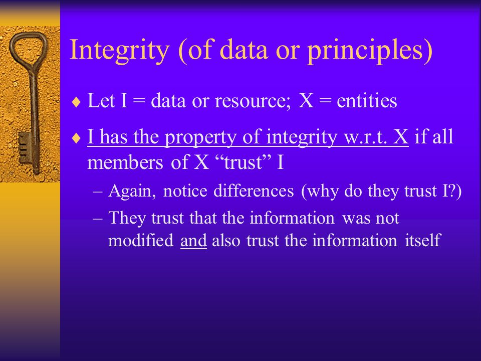 Integrity (of data or principles)  Let I = data or resource; X = entities  I has the property of integrity w.r.t.