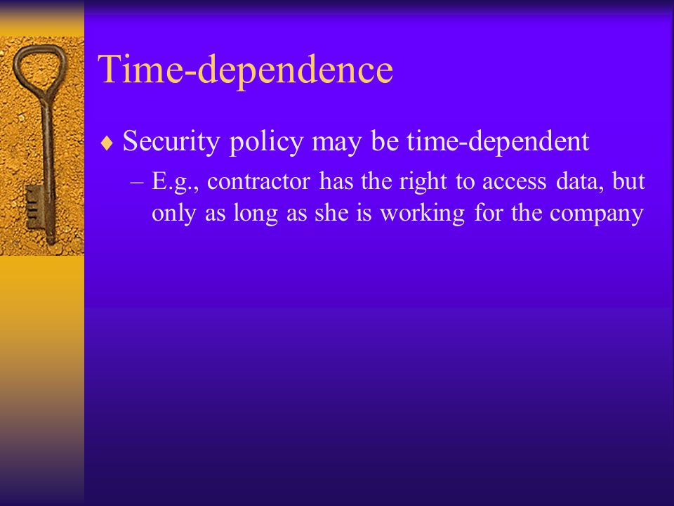 Time-dependence  Security policy may be time-dependent –E.g., contractor has the right to access data, but only as long as she is working for the company