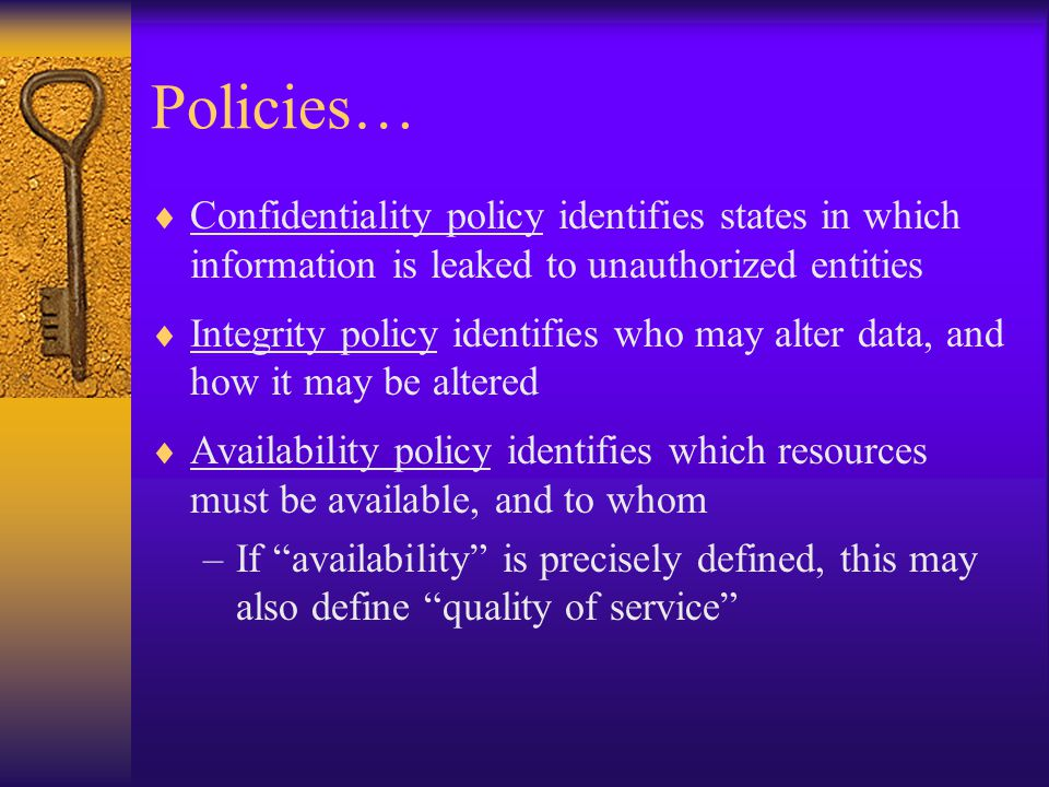 Policies…  Confidentiality policy identifies states in which information is leaked to unauthorized entities  Integrity policy identifies who may alter data, and how it may be altered  Availability policy identifies which resources must be available, and to whom –If availability is precisely defined, this may also define quality of service