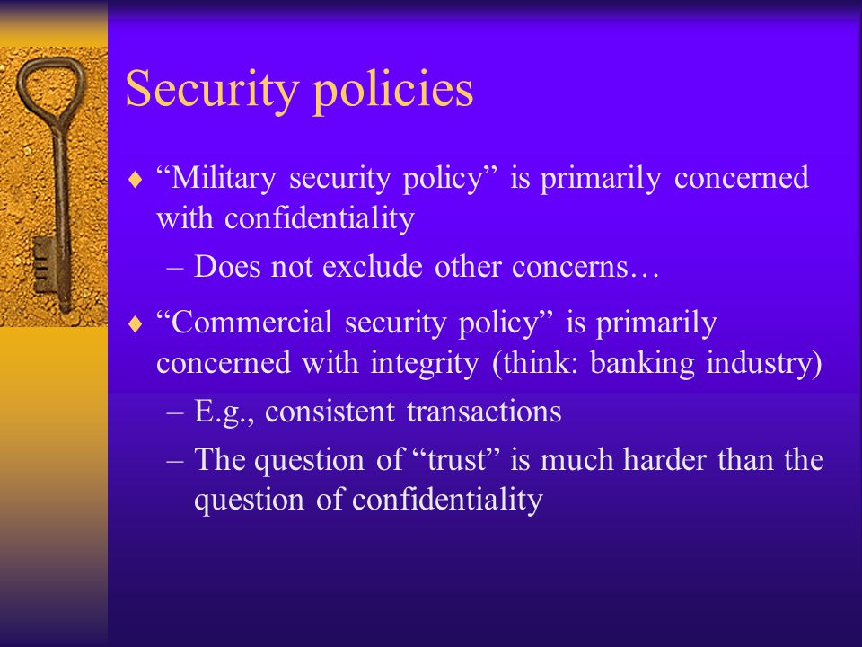 Security policies  Military security policy is primarily concerned with confidentiality –Does not exclude other concerns…  Commercial security policy is primarily concerned with integrity (think: banking industry) –E.g., consistent transactions –The question of trust is much harder than the question of confidentiality