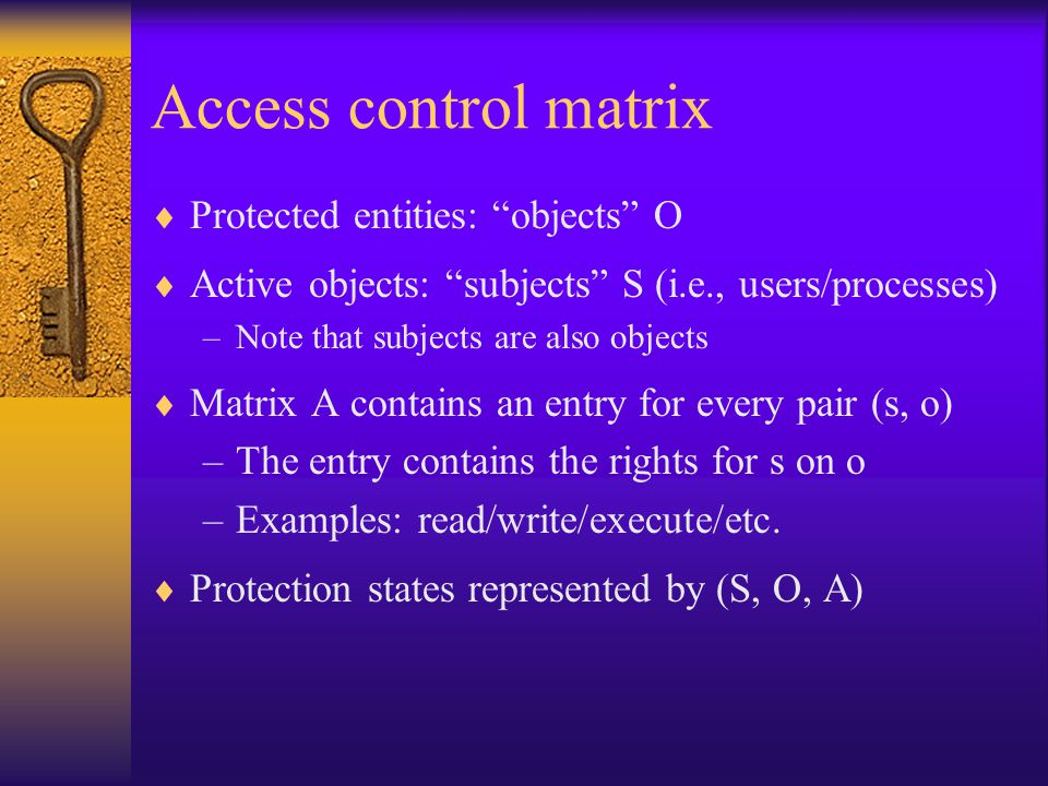 Access control matrix  Protected entities: objects O  Active objects: subjects S (i.e., users/processes) –Note that subjects are also objects  Matrix A contains an entry for every pair (s, o) –The entry contains the rights for s on o –Examples: read/write/execute/etc.