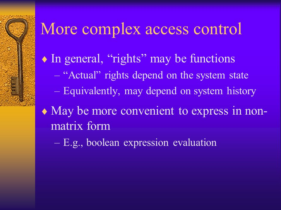 More complex access control  In general, rights may be functions – Actual rights depend on the system state –Equivalently, may depend on system history  May be more convenient to express in non- matrix form –E.g., boolean expression evaluation