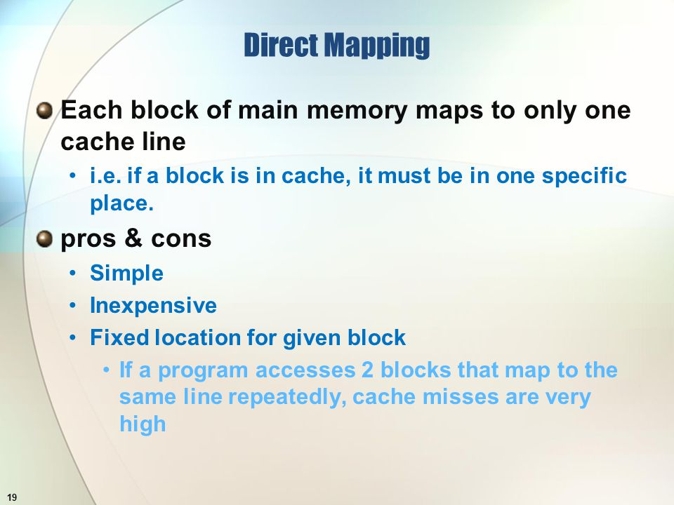 Direct Mapping Each block of main memory maps to only one cache line i.e.