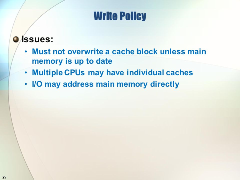 Write Policy Issues: Must not overwrite a cache block unless main memory is up to date Multiple CPUs may have individual caches I/O may address main memory directly 25
