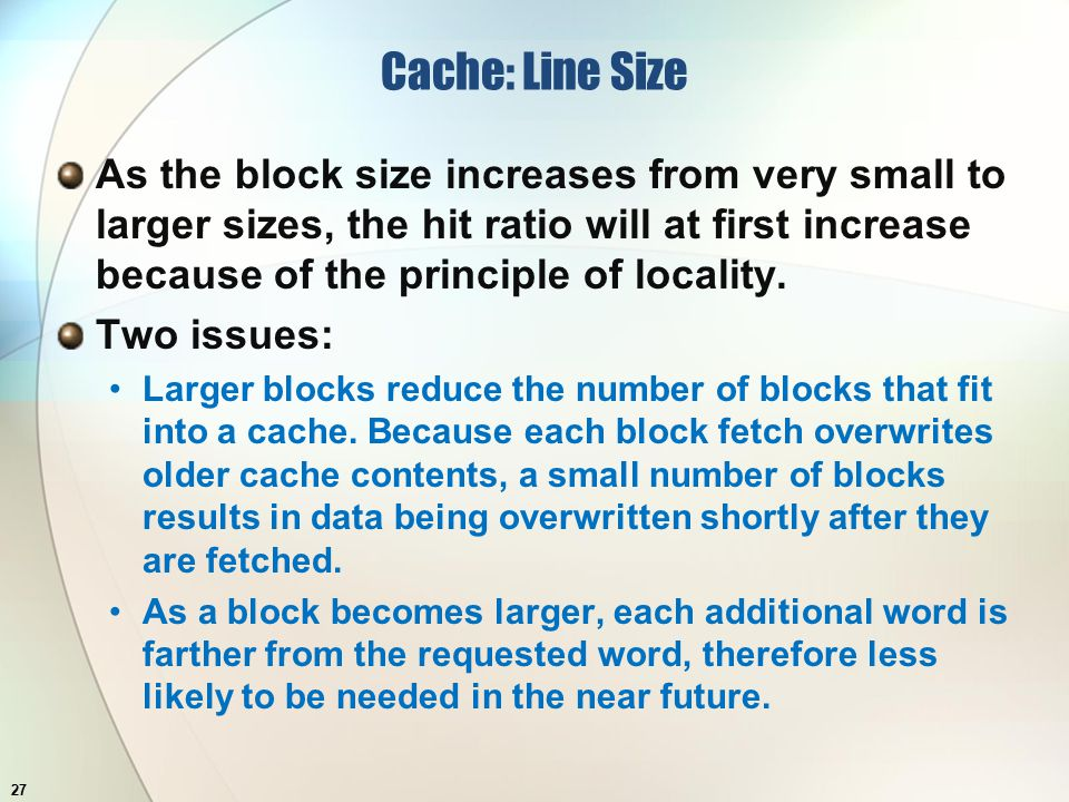 Cache: Line Size As the block size increases from very small to larger sizes, the hit ratio will at first increase because of the principle of locality.