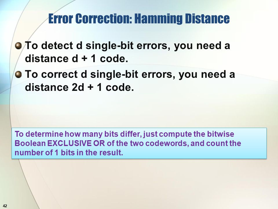 Error Correction: Hamming Distance To detect d single-bit errors, you need a distance d + 1 code.