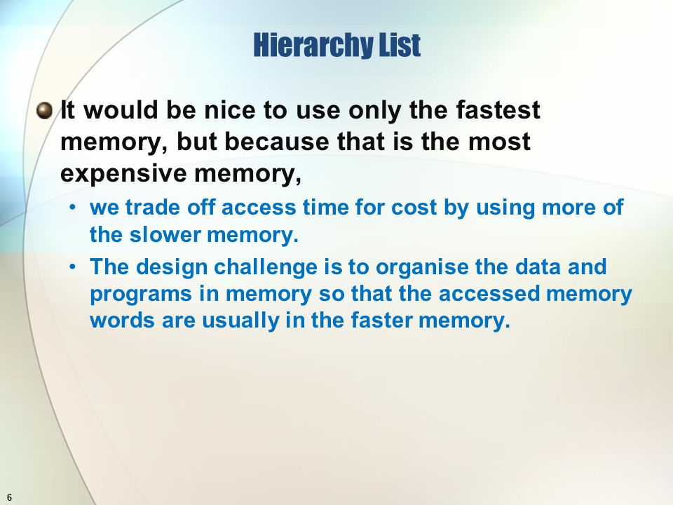 Hierarchy List It would be nice to use only the fastest memory, but because that is the most expensive memory, we trade off access time for cost by using more of the slower memory.