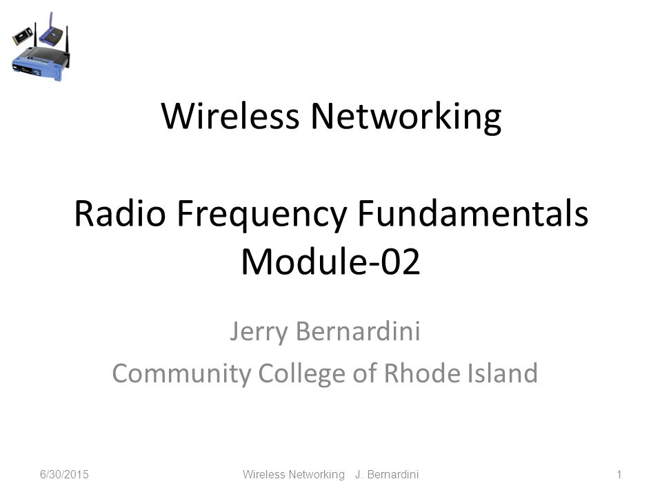 Wireless Networking Radio Frequency Fundamentals Module-02 Jerry Bernardini Community College of Rhode Island 6/30/2015Wireless Networking J.