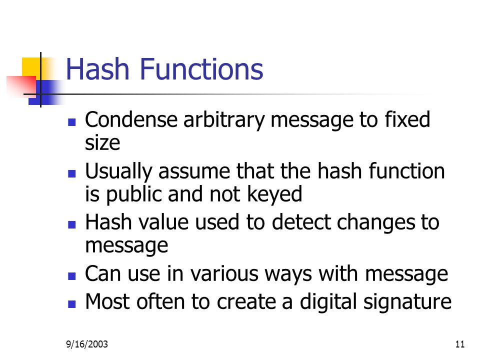 9/16/ Hash Functions Condense arbitrary message to fixed size Usually assume that the hash function is public and not keyed Hash value used to detect changes to message Can use in various ways with message Most often to create a digital signature