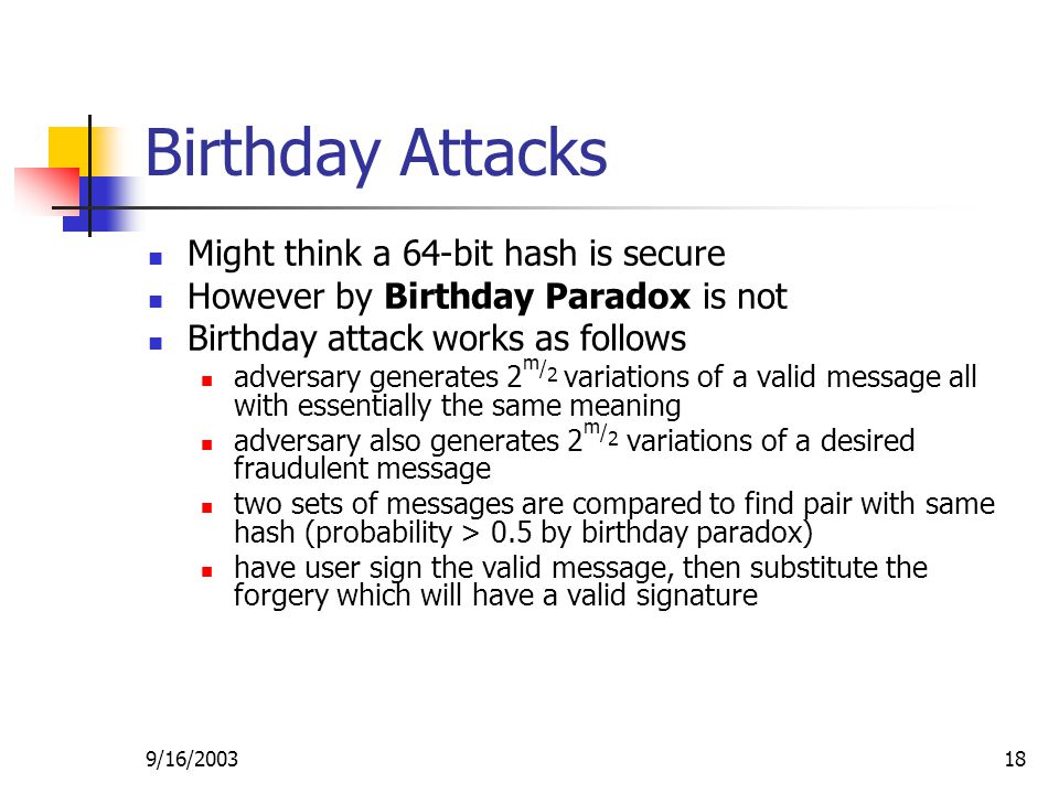 9/16/ Birthday Attacks Might think a 64-bit hash is secure However by Birthday Paradox is not Birthday attack works as follows adversary generates 2 m / 2 variations of a valid message all with essentially the same meaning adversary also generates 2 m / 2 variations of a desired fraudulent message two sets of messages are compared to find pair with same hash (probability > 0.5 by birthday paradox) have user sign the valid message, then substitute the forgery which will have a valid signature