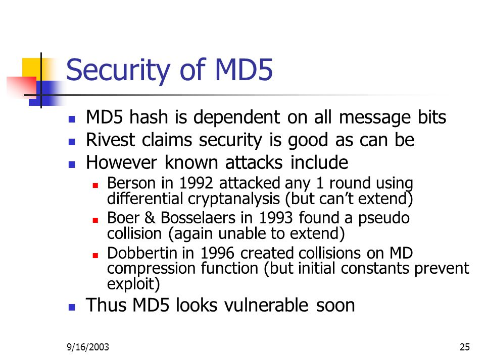 9/16/ Security of MD5 MD5 hash is dependent on all message bits Rivest claims security is good as can be However known attacks include Berson in 1992 attacked any 1 round using differential cryptanalysis (but can't extend) Boer & Bosselaers in 1993 found a pseudo collision (again unable to extend) Dobbertin in 1996 created collisions on MD compression function (but initial constants prevent exploit) Thus MD5 looks vulnerable soon