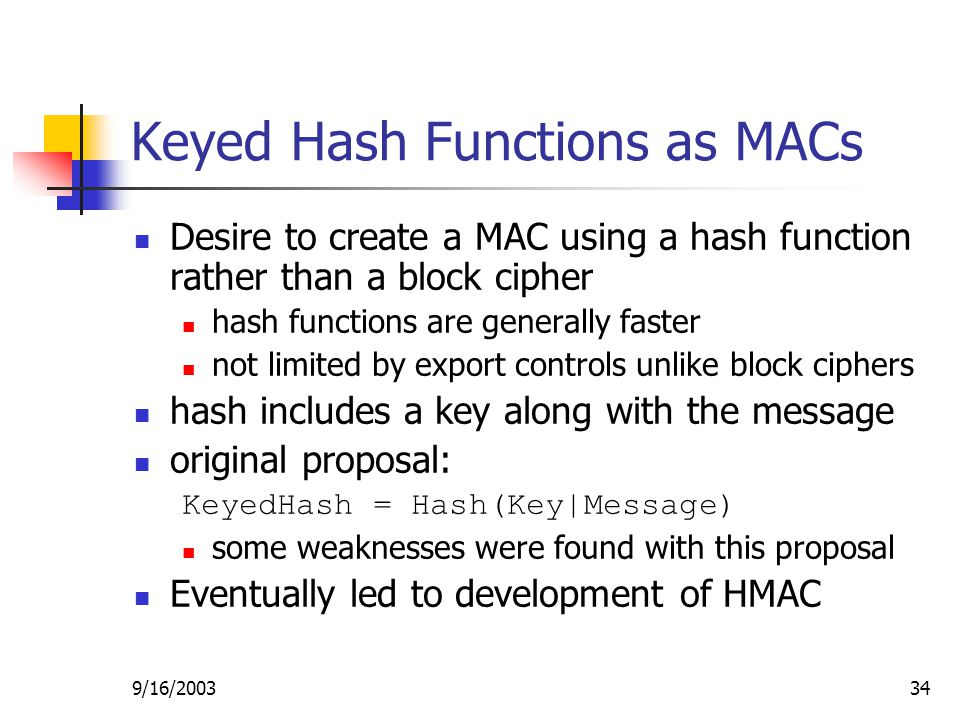 9/16/ Keyed Hash Functions as MACs Desire to create a MAC using a hash function rather than a block cipher hash functions are generally faster not limited by export controls unlike block ciphers hash includes a key along with the message original proposal: KeyedHash = Hash(Key|Message) some weaknesses were found with this proposal Eventually led to development of HMAC