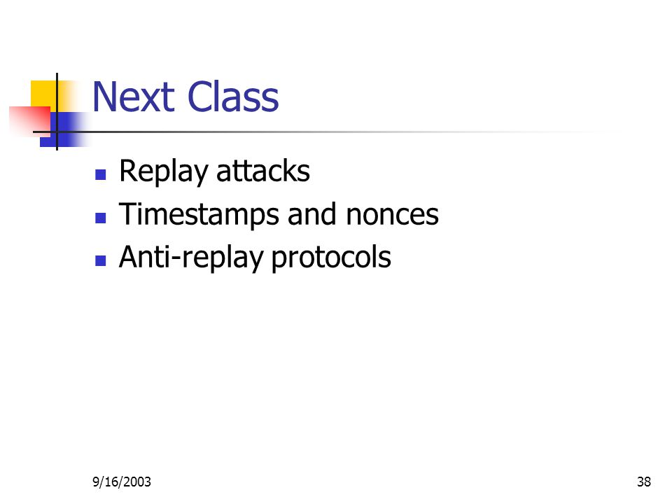 9/16/ Next Class Replay attacks Timestamps and nonces Anti-replay protocols