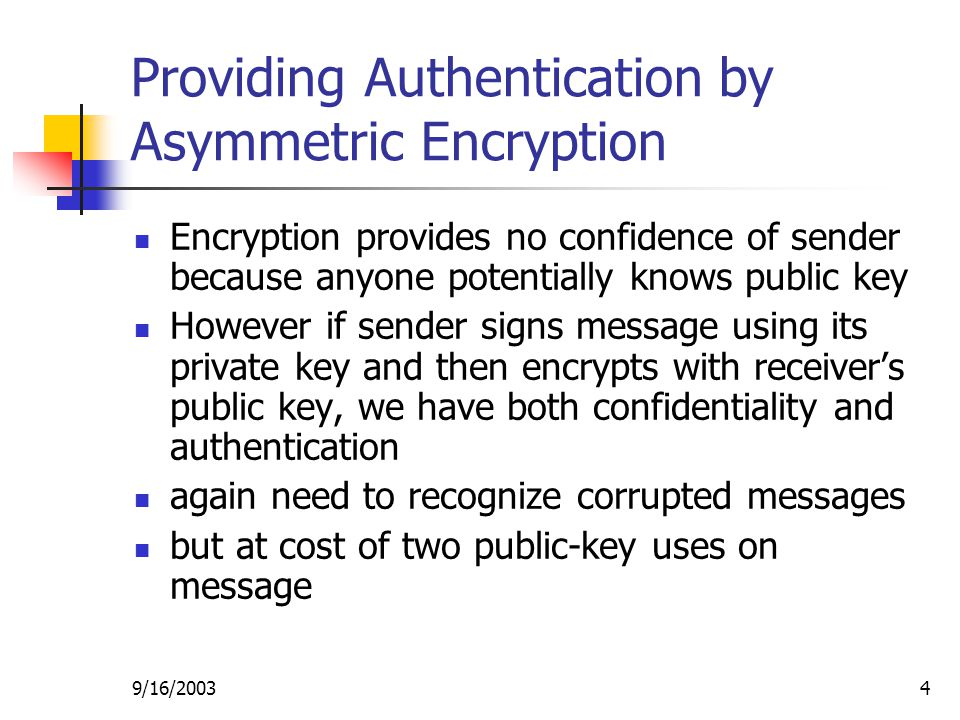 9/16/20034 Providing Authentication by Asymmetric Encryption Encryption provides no confidence of sender because anyone potentially knows public key However if sender signs message using its private key and then encrypts with receiver's public key, we have both confidentiality and authentication again need to recognize corrupted messages but at cost of two public-key uses on message