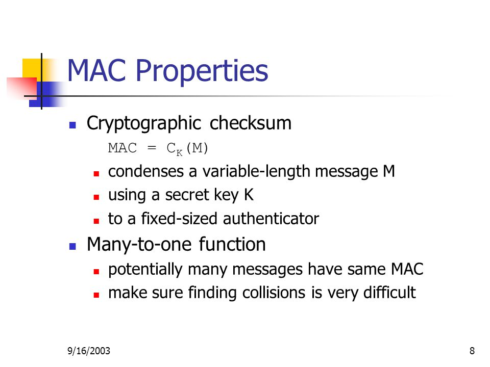 9/16/20038 MAC Properties Cryptographic checksum MAC = C K (M) condenses a variable-length message M using a secret key K to a fixed-sized authenticator Many-to-one function potentially many messages have same MAC make sure finding collisions is very difficult