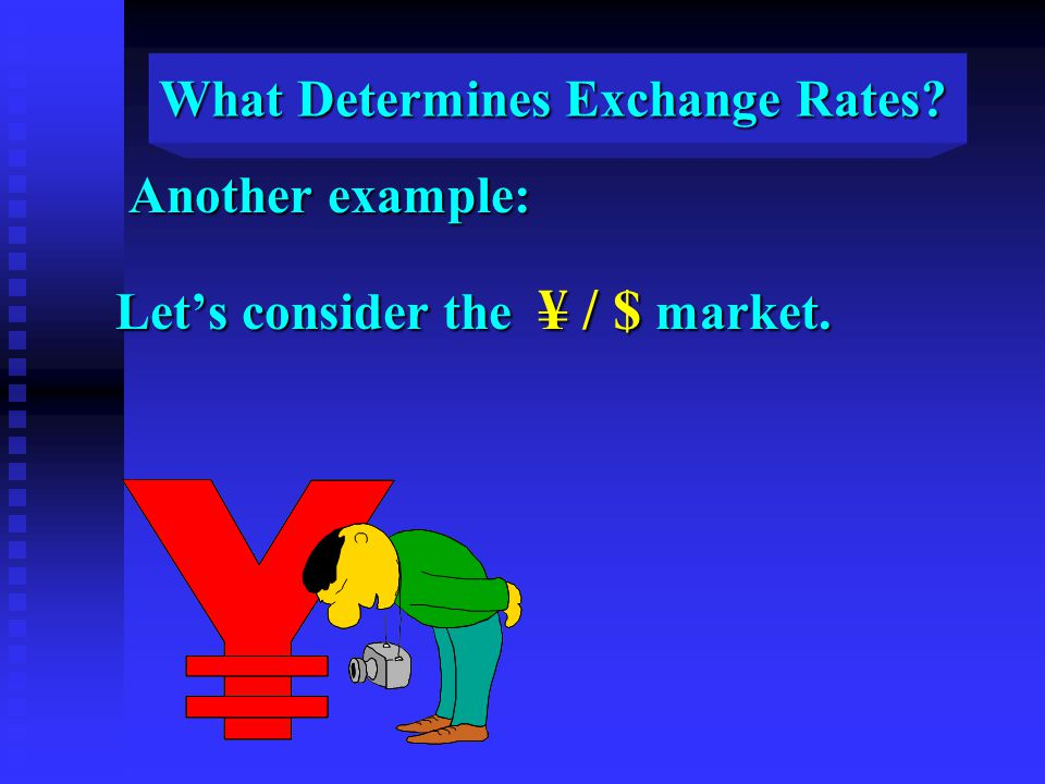 What Determines Exchange Rates Another example: Another example: Let's consider the ¥ / $ market.