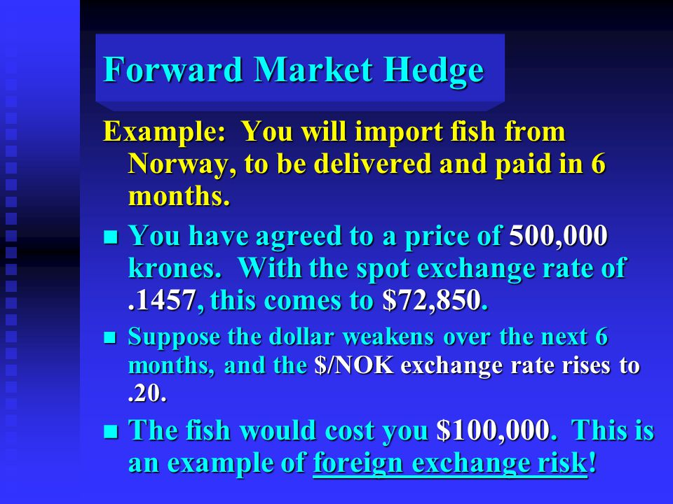 Forward Market Hedge Example: You will import fish from Norway, to be delivered and paid in 6 months.