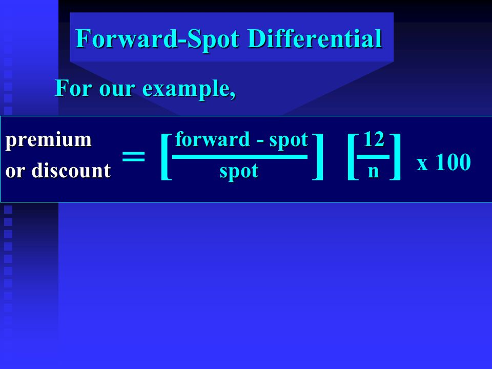 Forward-Spot Differential = [ ] [ ] x 100 For our example, premium forward - spot 12 or discount spot n