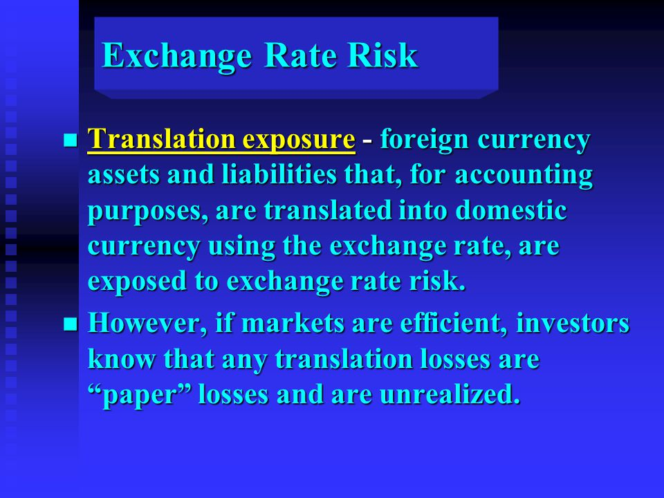 Exchange Rate Risk n Translation exposure - foreign currency assets and liabilities that, for accounting purposes, are translated into domestic currency using the exchange rate, are exposed to exchange rate risk.