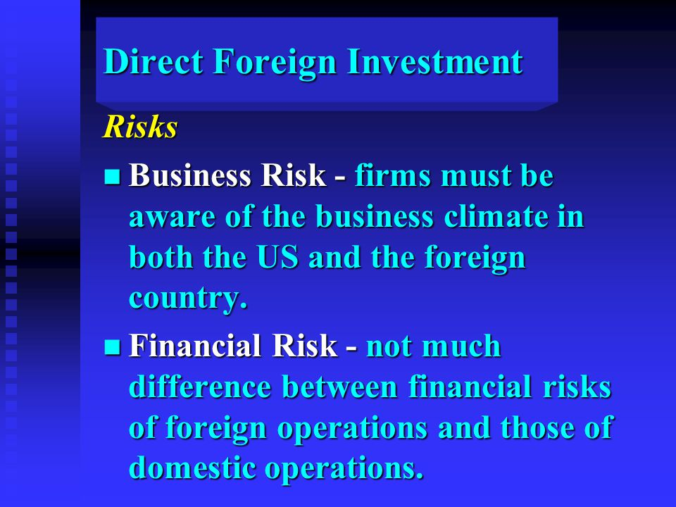 Direct Foreign Investment Risks n Business Risk - firms must be aware of the business climate in both the US and the foreign country.