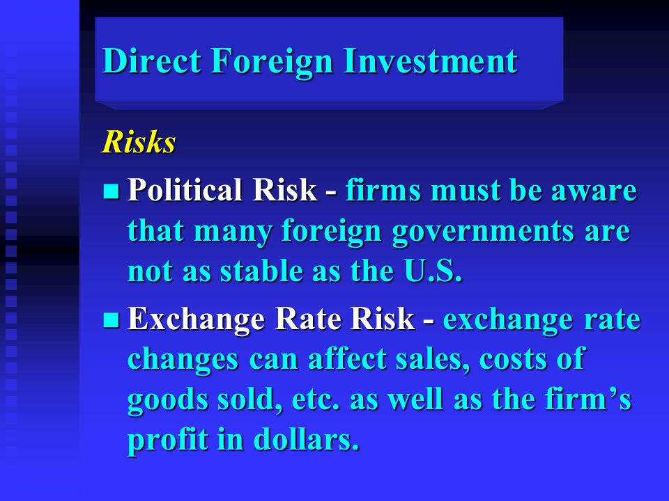 Direct Foreign Investment Risks n Political Risk - firms must be aware that many foreign governments are not as stable as the U.S.
