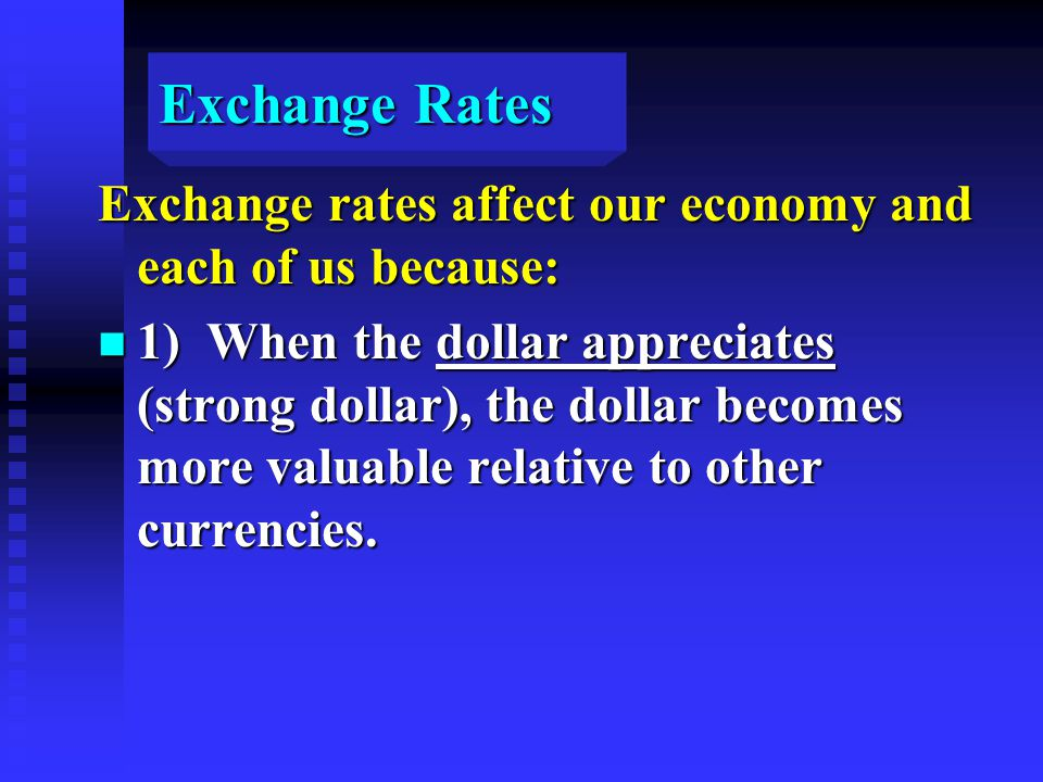 Exchange Rates Exchange rates affect our economy and each of us because: n 1) When the dollar appreciates (strong dollar), the dollar becomes more valuable relative to other currencies.