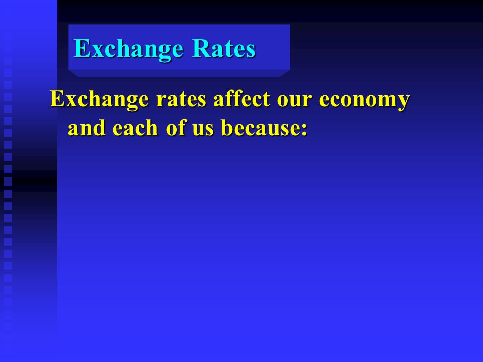 Exchange Rates Exchange rates affect our economy and each of us because: