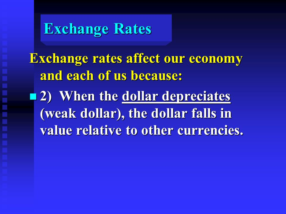 Exchange Rates Exchange rates affect our economy and each of us because: n 2) When the dollar depreciates (weak dollar), the dollar falls in value relative to other currencies.