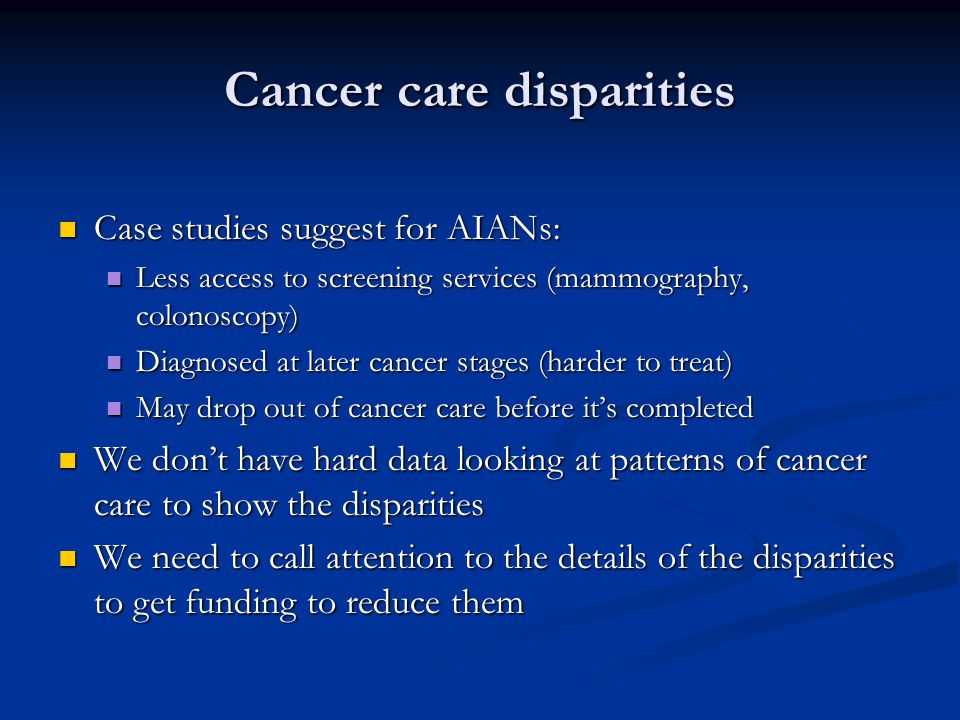 Cancer care disparities Case studies suggest for AIANs: Case studies suggest for AIANs: Less access to screening services (mammography, colonoscopy) Less access to screening services (mammography, colonoscopy) Diagnosed at later cancer stages (harder to treat) Diagnosed at later cancer stages (harder to treat) May drop out of cancer care before it's completed May drop out of cancer care before it's completed We don't have hard data looking at patterns of cancer care to show the disparities We don't have hard data looking at patterns of cancer care to show the disparities We need to call attention to the details of the disparities to get funding to reduce them We need to call attention to the details of the disparities to get funding to reduce them