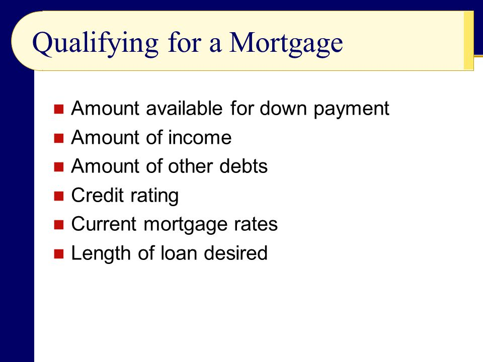 Qualifying for a Mortgage Amount available for down payment Amount of income Amount of other debts Credit rating Current mortgage rates Length of loan desired