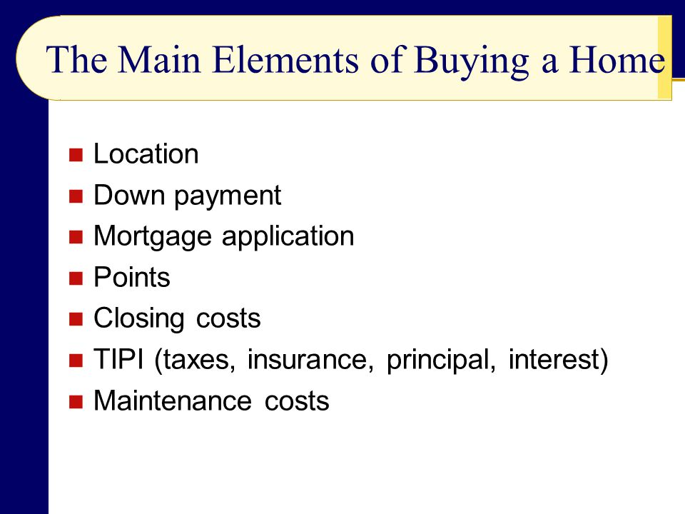 The Main Elements of Buying a Home Location Down payment Mortgage application Points Closing costs TIPI (taxes, insurance, principal, interest) Maintenance costs