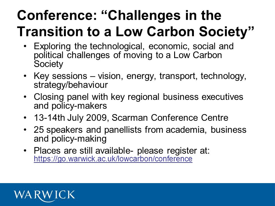 Conference: Challenges in the Transition to a Low Carbon Society Exploring the technological, economic, social and political challenges of moving to a Low Carbon Society Key sessions – vision, energy, transport, technology, strategy/behaviour Closing panel with key regional business executives and policy-makers 13-14th July 2009, Scarman Conference Centre 25 speakers and panellists from academia, business and policy-making Places are still available- please register at: