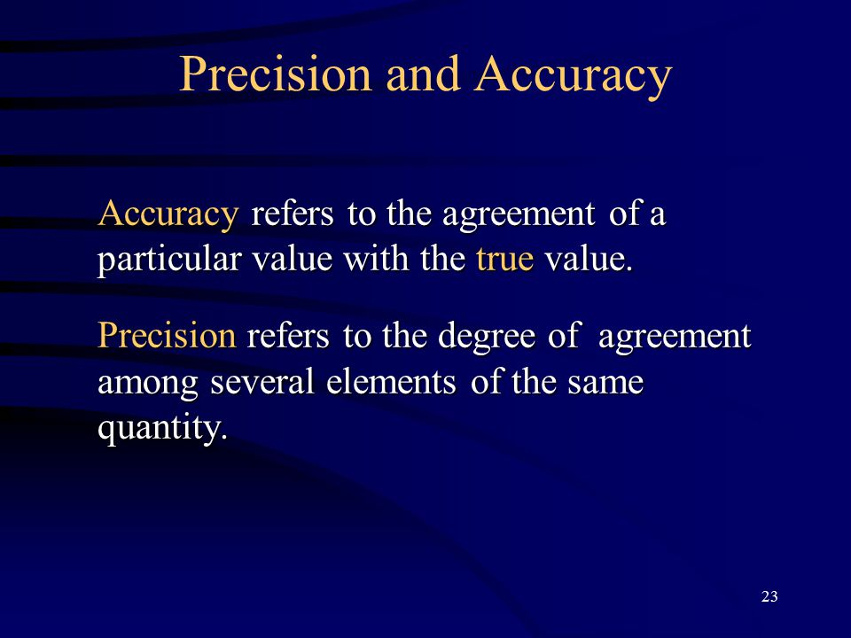 23 Precision and Accuracy Accuracy refers to the agreement of a particular value with the true value.