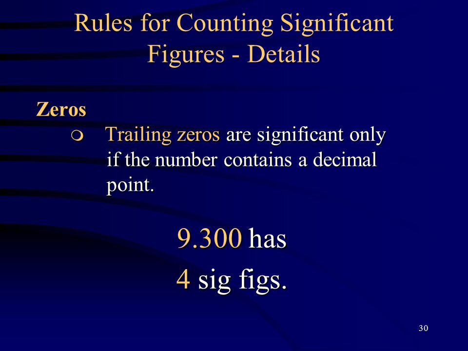 30 Rules for Counting Significant Figures - DetailsZeros  Trailing zeros are significant only  Trailing zeros are significant only if the number contains a decimal point.