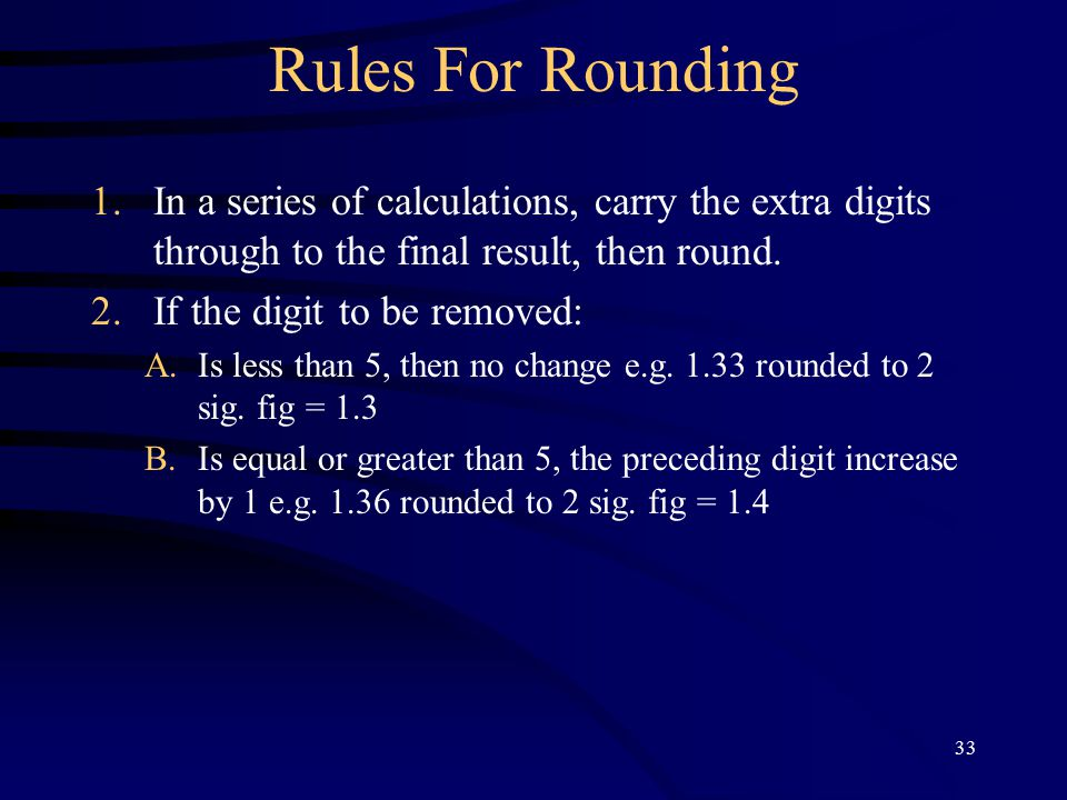 33 Rules For Rounding 1.In a series of calculations, carry the extra digits through to the final result, then round.