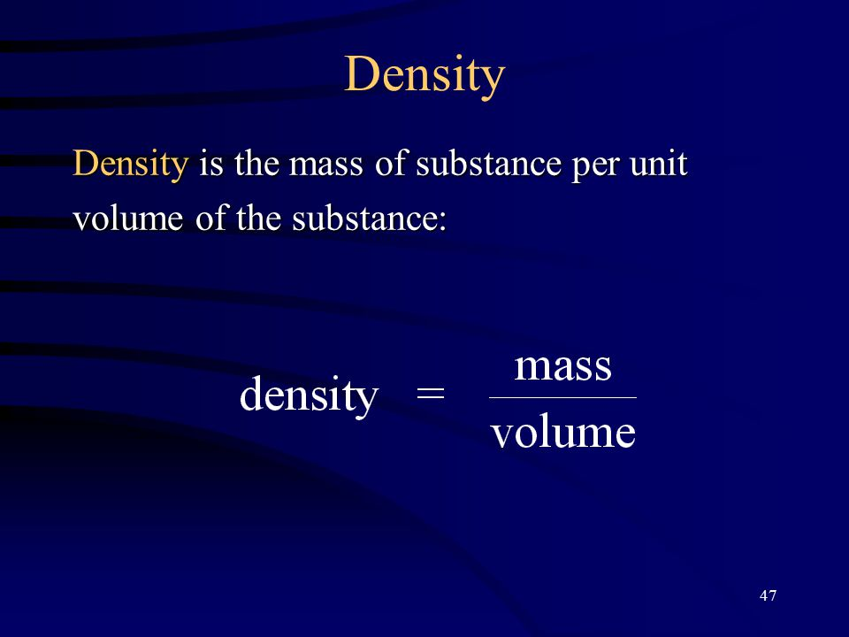 47 Density Density is the mass of substance per unit volume of the substance: