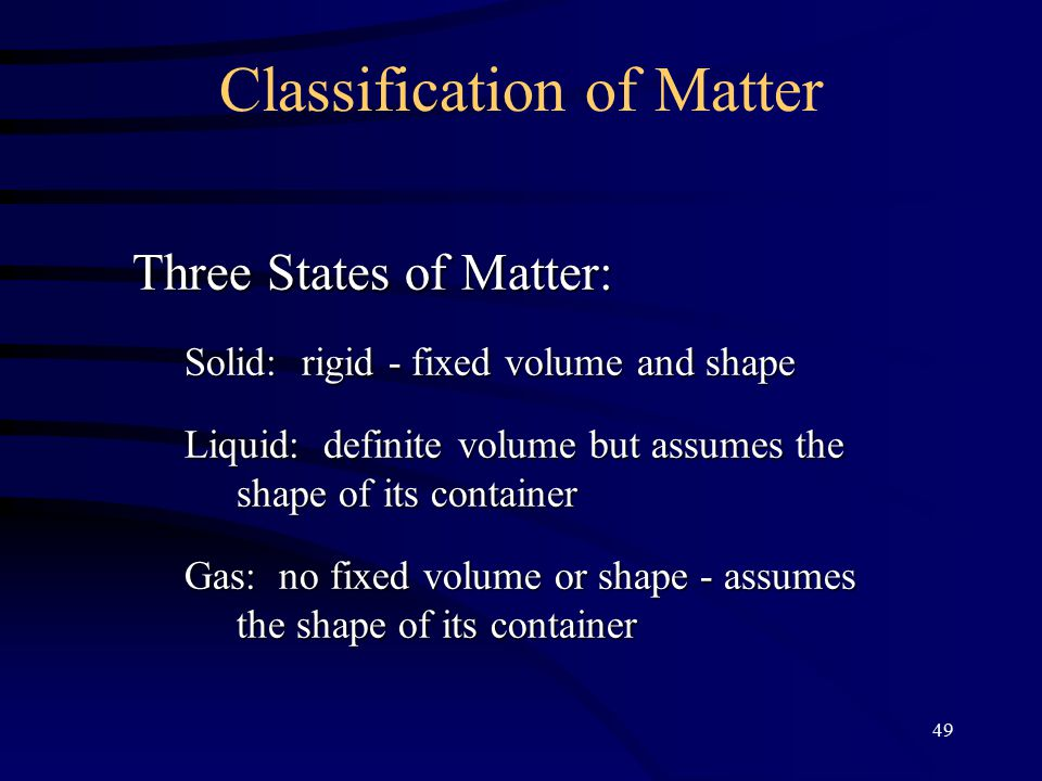 49 Classification of Matter Three States of Matter: Solid: rigid - fixed volume and shape Liquid: definite volume but assumes the shape of its container Gas: no fixed volume or shape - assumes the shape of its container
